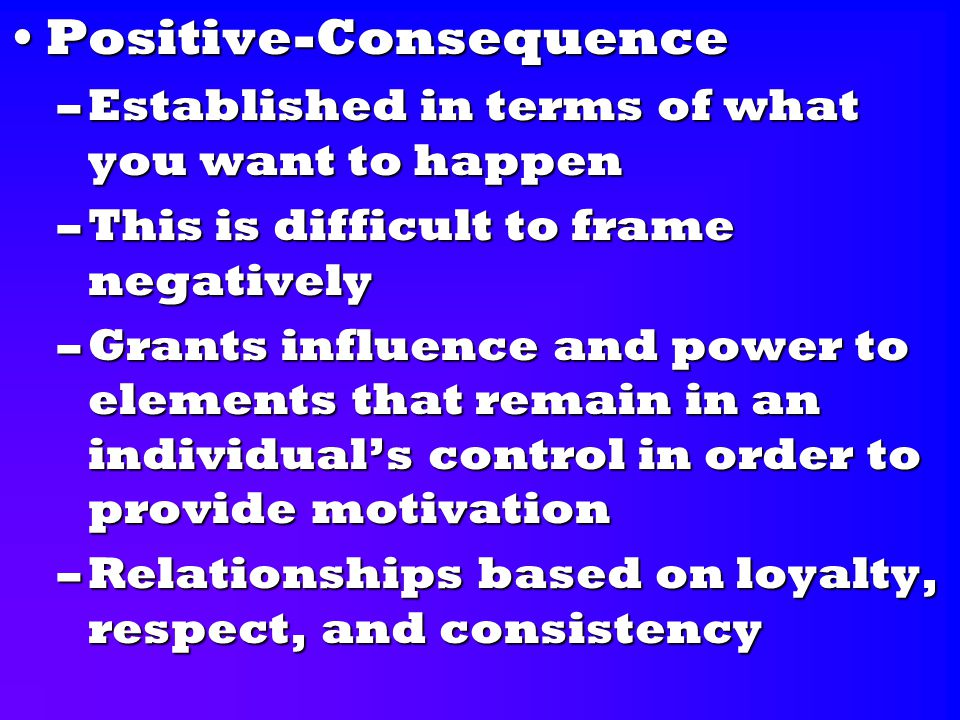 Positive-ConsequencePositive-Consequence –Established in terms of what you want to happen –This is difficult to frame negatively –Grants influence and power to elements that remain in an individual's control in order to provide motivation –Relationships based on loyalty, respect, and consistency