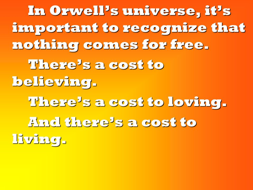 In Orwell's universe, it's important to recognize that nothing comes for free.