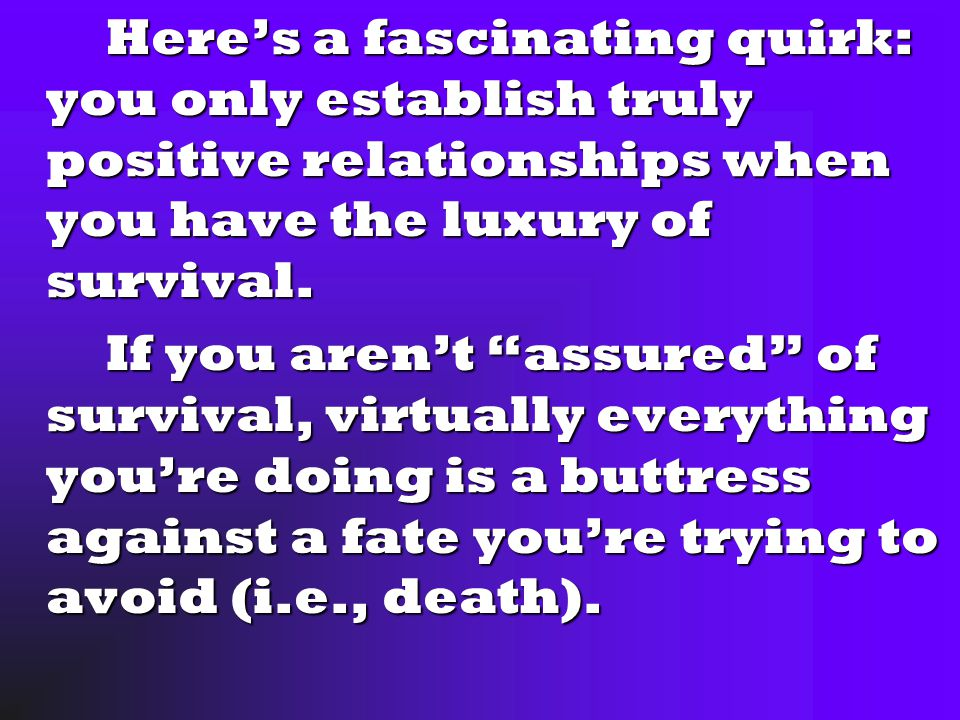 Here's a fascinating quirk: you only establish truly positive relationships when you have the luxury of survival.