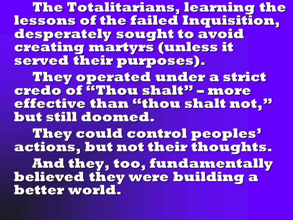 The Totalitarians, learning the lessons of the failed Inquisition, desperately sought to avoid creating martyrs (unless it served their purposes).