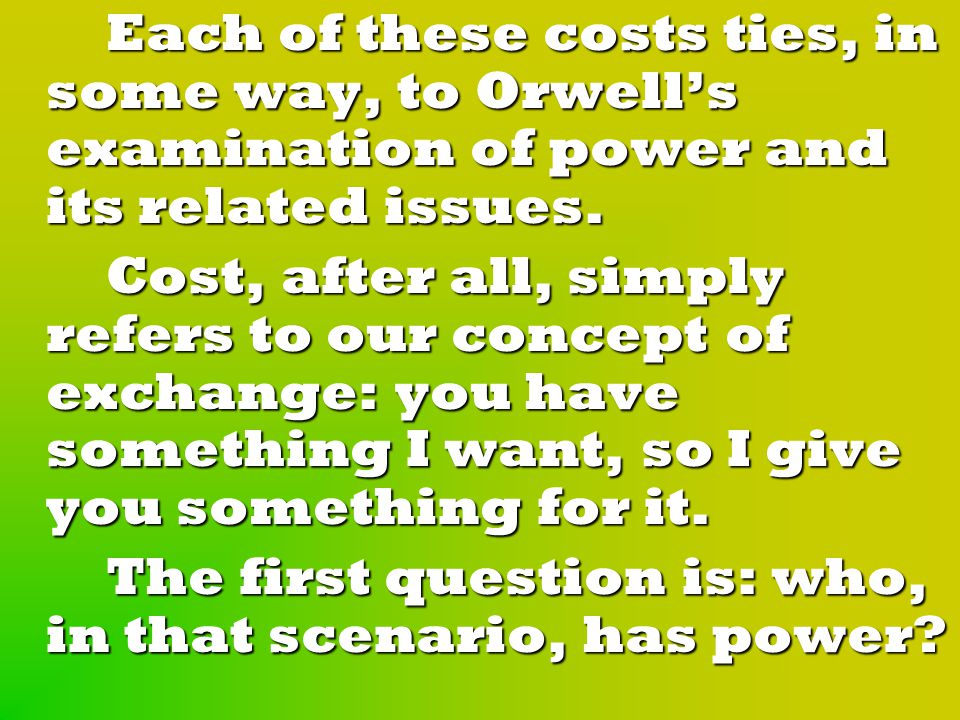 Each of these costs ties, in some way, to Orwell's examination of power and its related issues.