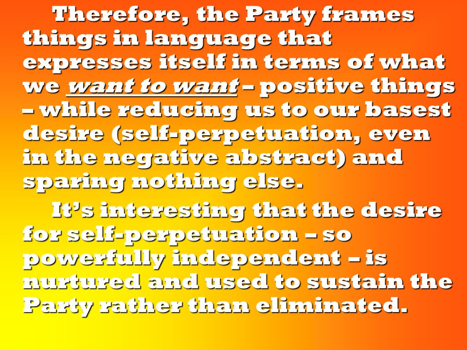 Therefore, the Party frames things in language that expresses itself in terms of what we want to want – positive things – while reducing us to our basest desire (self-perpetuation, even in the negative abstract) and sparing nothing else.