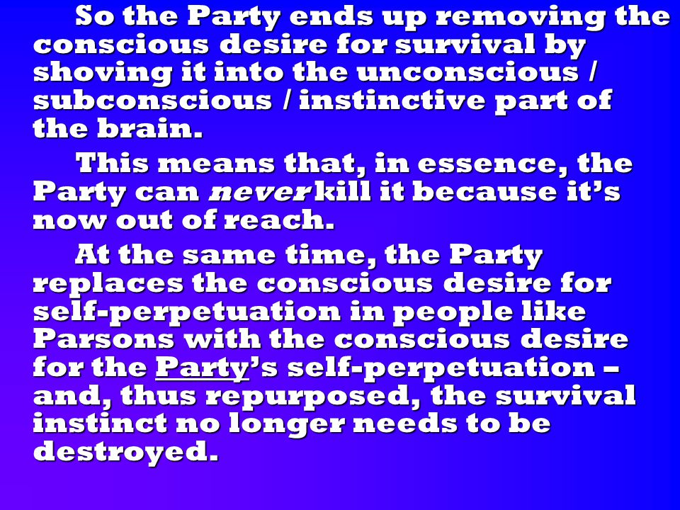 So the Party ends up removing the conscious desire for survival by shoving it into the unconscious / subconscious / instinctive part of the brain.