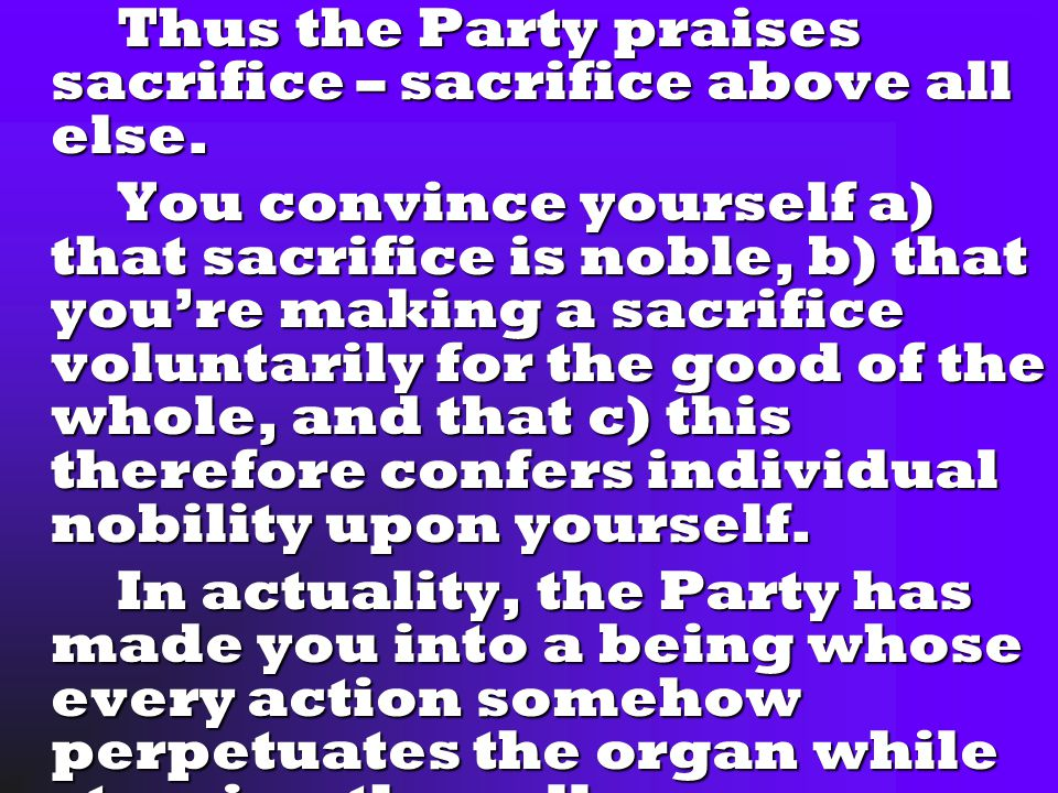 Thus the Party praises sacrifice – sacrifice above all else.