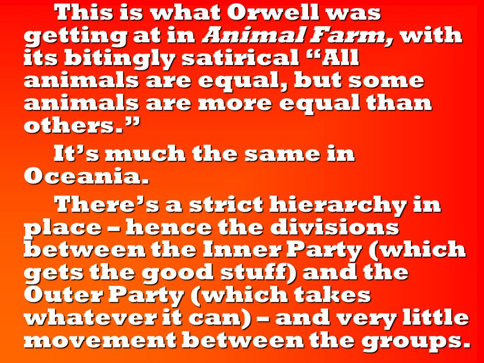 This is what Orwell was getting at in Animal Farm, with its bitingly satirical All animals are equal, but some animals are more equal than others. This is what Orwell was getting at in Animal Farm, with its bitingly satirical All animals are equal, but some animals are more equal than others. It's much the same in Oceania.