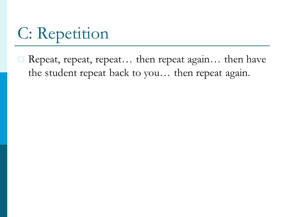 C: Repetition  Repeat, repeat, repeat… then repeat again… then have the student repeat back to you… then repeat again.