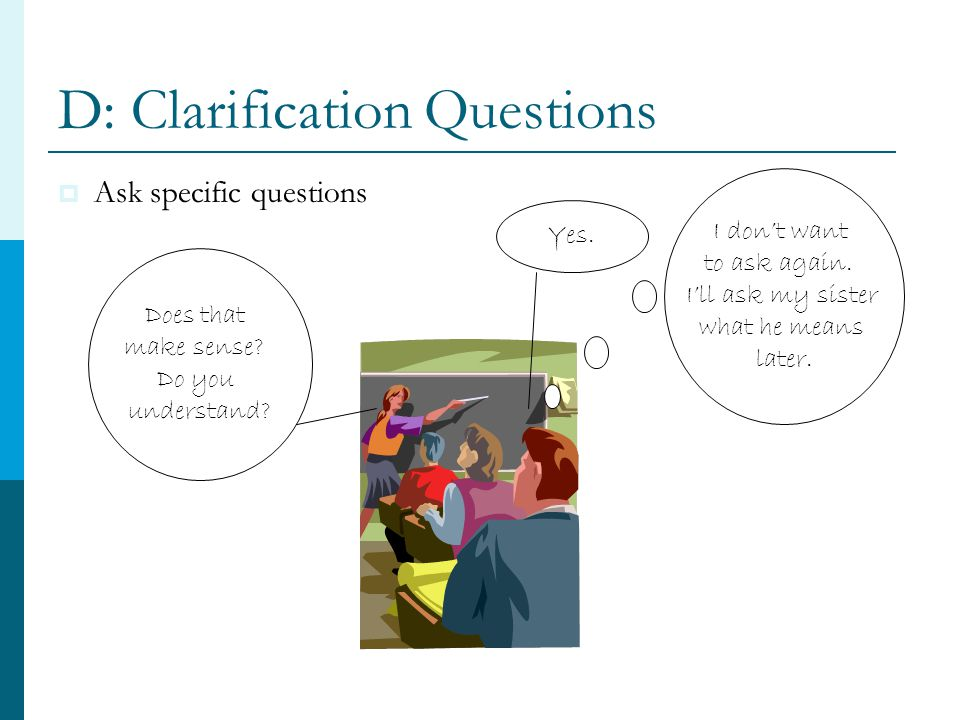 D: Clarification Questions  Ask specific questions Does that make sense.