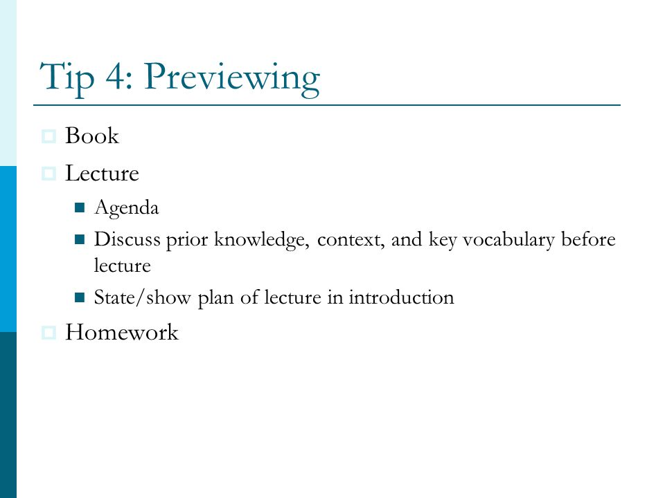 Tip 4: Previewing  Book  Lecture Agenda Discuss prior knowledge, context, and key vocabulary before lecture State/show plan of lecture in introduction  Homework