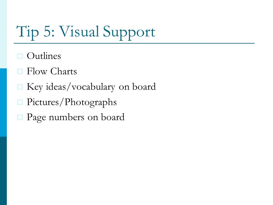Tip 5: Visual Support  Outlines  Flow Charts  Key ideas/vocabulary on board  Pictures/Photographs  Page numbers on board