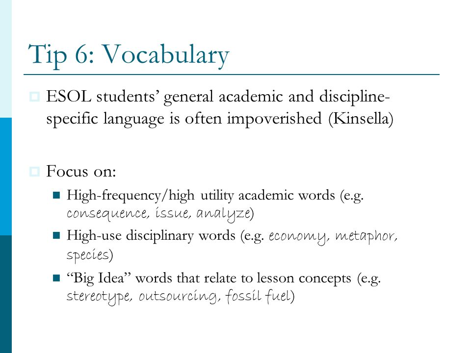 Tip 6: Vocabulary  ESOL students' general academic and discipline- specific language is often impoverished (Kinsella)  Focus on: High-frequency/high utility academic words (e.g.