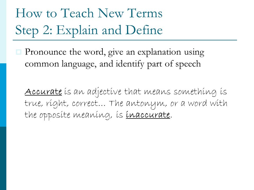How to Teach New Terms Step 2: Explain and Define  Pronounce the word, give an explanation using common language, and identify part of speech Accurate is an adjective that means something is true, right, correct… The antonym, or a word with the opposite meaning, is inaccurate.