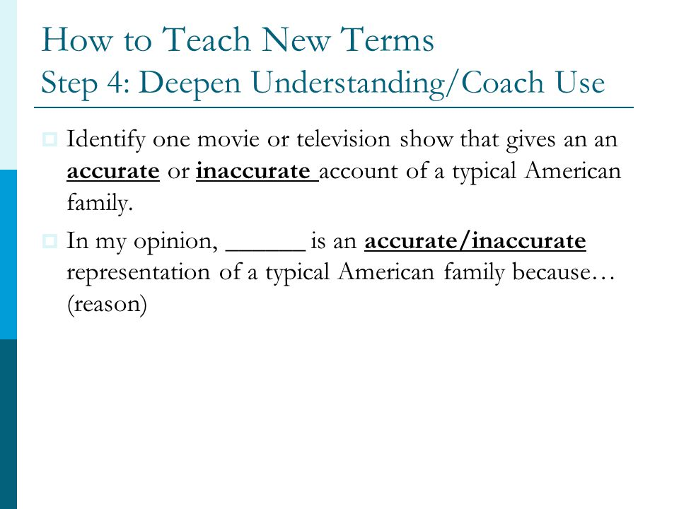 How to Teach New Terms Step 4: Deepen Understanding/Coach Use  Identify one movie or television show that gives an an accurate or inaccurate account of a typical American family.