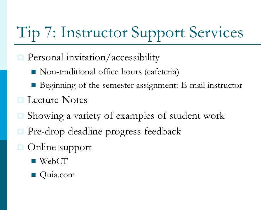 Tip 7: Instructor Support Services  Personal invitation/accessibility Non-traditional office hours (cafeteria) Beginning of the semester assignment: E-mail instructor  Lecture Notes  Showing a variety of examples of student work  Pre-drop deadline progress feedback  Online support WebCT Quia.com