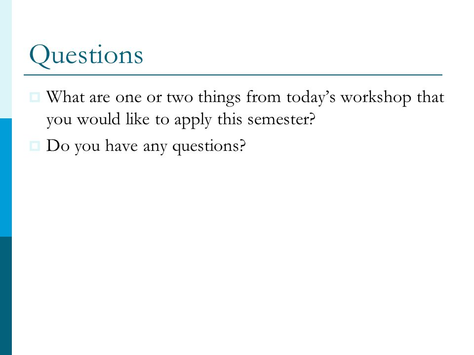 Questions  What are one or two things from today's workshop that you would like to apply this semester.