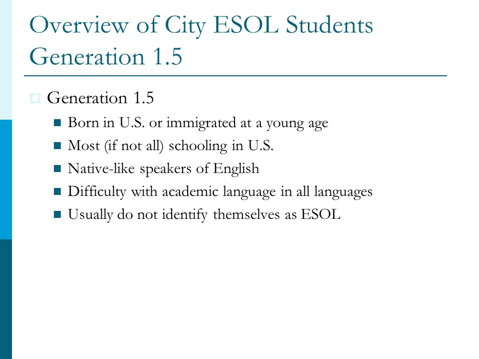 Overview of City ESOL Students Generation 1.5  Generation 1.5 Born in U.S.
