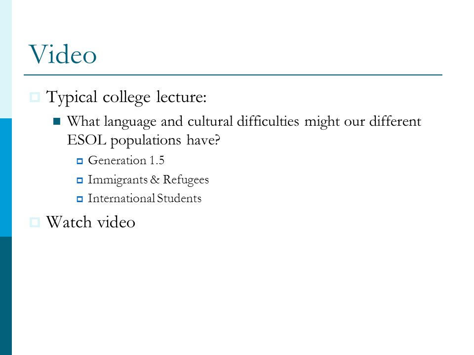 Video  Typical college lecture: What language and cultural difficulties might our different ESOL populations have.