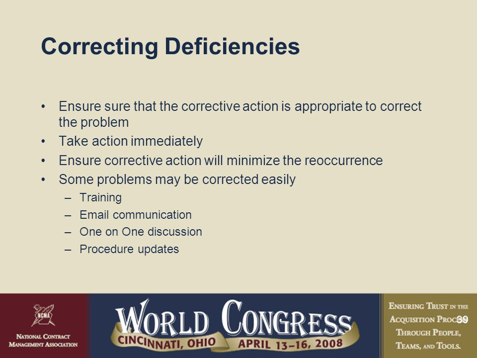 39 Correcting Deficiencies Ensure sure that the corrective action is appropriate to correct the problem Take action immediately Ensure corrective action will minimize the reoccurrence Some problems may be corrected easily –Training –Email communication –One on One discussion –Procedure updates