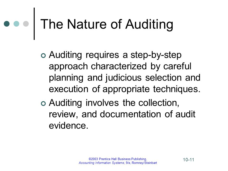 ©2003 Prentice Hall Business Publishing, Accounting Information Systems, 9/e, Romney/Steinbart 10-11 The Nature of Auditing Auditing requires a step-by-step approach characterized by careful planning and judicious selection and execution of appropriate techniques.