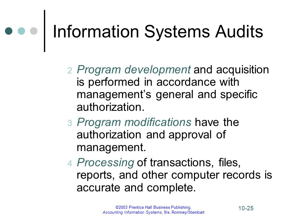 ©2003 Prentice Hall Business Publishing, Accounting Information Systems, 9/e, Romney/Steinbart 10-25 Information Systems Audits 2 Program development and acquisition is performed in accordance with management's general and specific authorization.