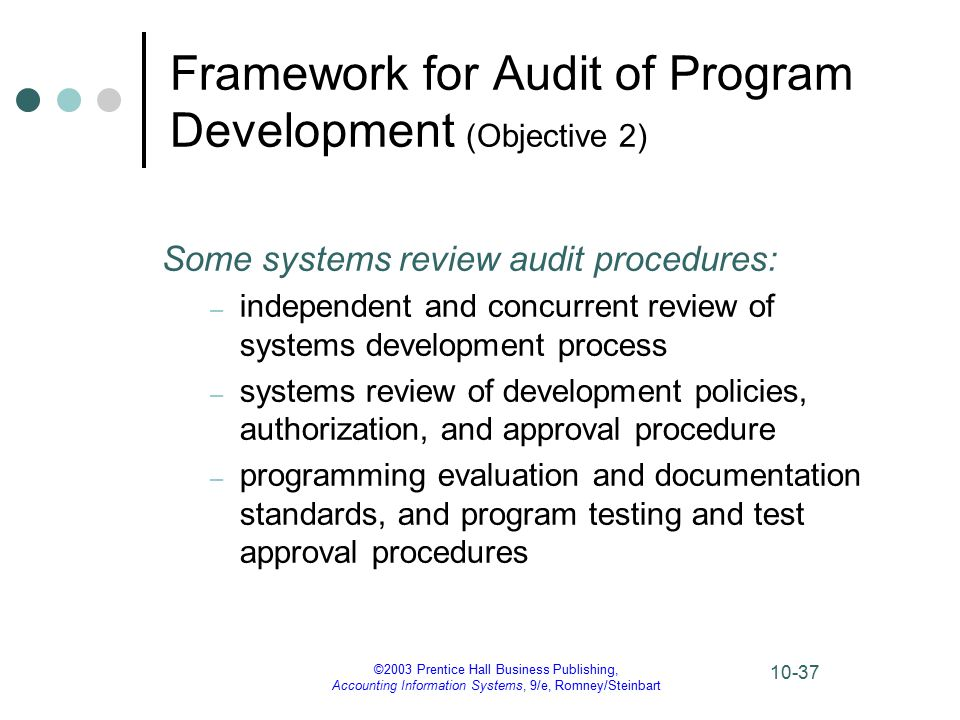 ©2003 Prentice Hall Business Publishing, Accounting Information Systems, 9/e, Romney/Steinbart 10-37 Some systems review audit procedures: – independent and concurrent review of systems development process – systems review of development policies, authorization, and approval procedure – programming evaluation and documentation standards, and program testing and test approval procedures Framework for Audit of Program Development (Objective 2)