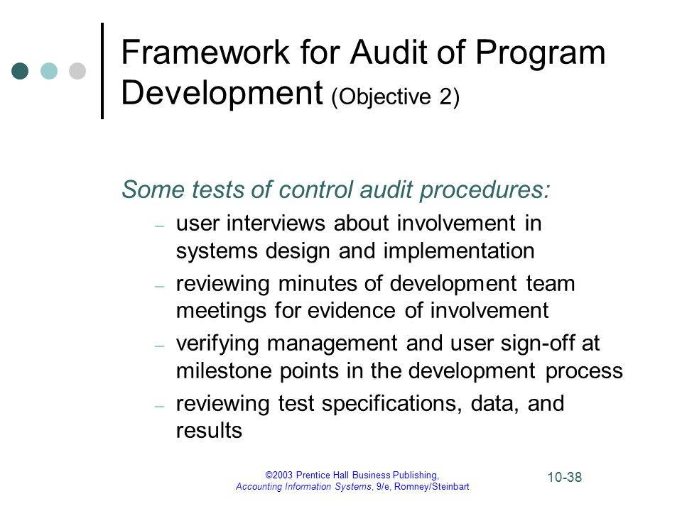 ©2003 Prentice Hall Business Publishing, Accounting Information Systems, 9/e, Romney/Steinbart 10-38 Framework for Audit of Program Development (Objective 2) Some tests of control audit procedures: – user interviews about involvement in systems design and implementation – reviewing minutes of development team meetings for evidence of involvement – verifying management and user sign-off at milestone points in the development process – reviewing test specifications, data, and results