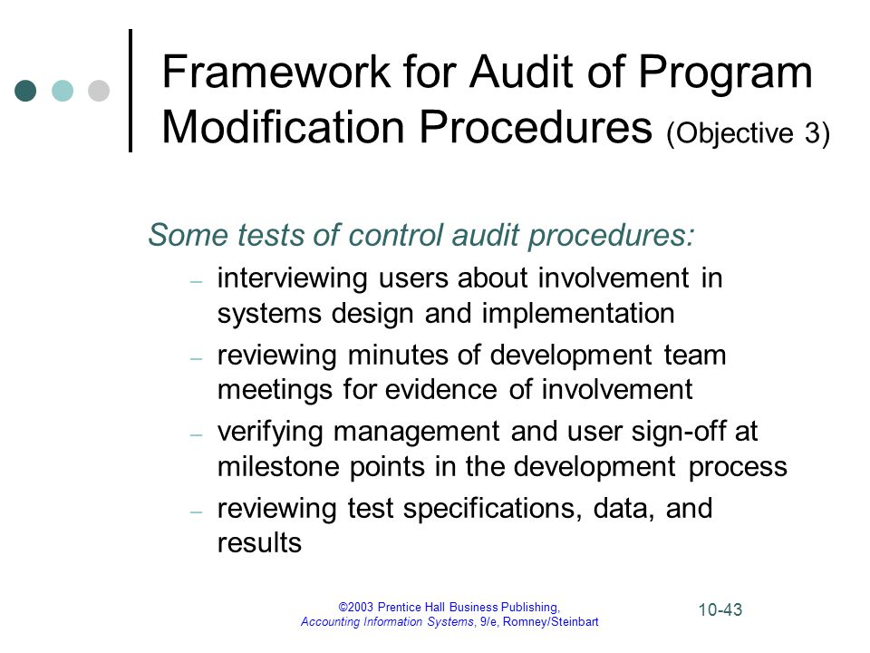 ©2003 Prentice Hall Business Publishing, Accounting Information Systems, 9/e, Romney/Steinbart 10-43 Framework for Audit of Program Modification Procedures (Objective 3) Some tests of control audit procedures: – interviewing users about involvement in systems design and implementation – reviewing minutes of development team meetings for evidence of involvement – verifying management and user sign-off at milestone points in the development process – reviewing test specifications, data, and results