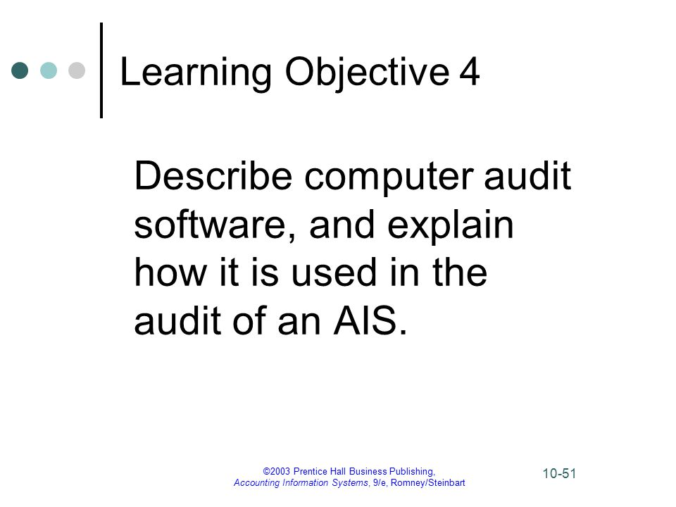 ©2003 Prentice Hall Business Publishing, Accounting Information Systems, 9/e, Romney/Steinbart 10-51 Learning Objective 4 Describe computer audit software, and explain how it is used in the audit of an AIS.