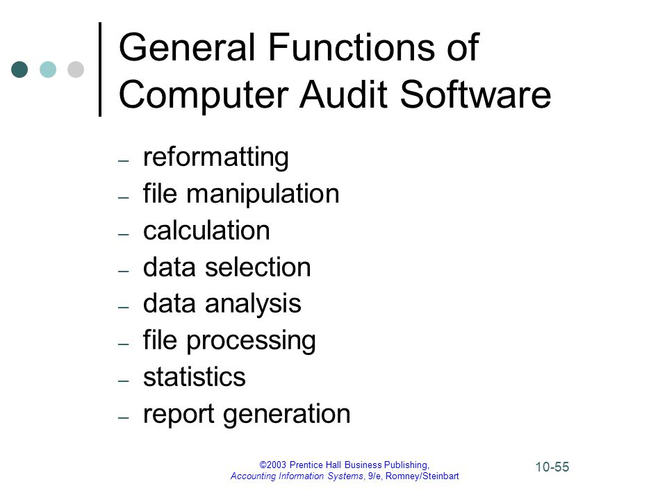 ©2003 Prentice Hall Business Publishing, Accounting Information Systems, 9/e, Romney/Steinbart 10-55 General Functions of Computer Audit Software – reformatting – file manipulation – calculation – data selection – data analysis – file processing – statistics – report generation