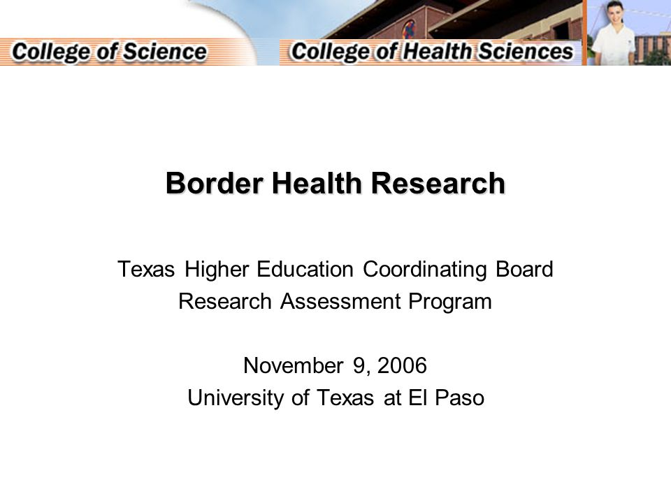 Border Health Research Texas Higher Education Coordinating Board Research Assessment Program November 9, 2006 University of Texas at El Paso