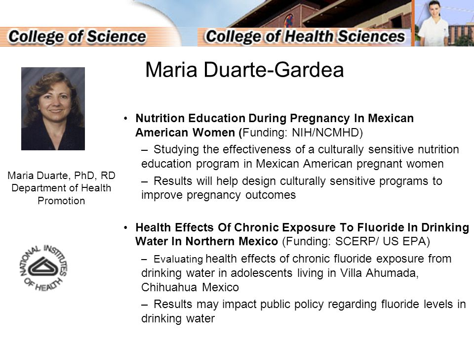 Nutrition Education During Pregnancy In Mexican American Women (Funding: NIH/NCMHD) –Studying the effectiveness of a culturally sensitive nutrition education program in Mexican American pregnant women –Results will help design culturally sensitive programs to improve pregnancy outcomes Health Effects Of Chronic Exposure To Fluoride In Drinking Water In Northern Mexico (Funding: SCERP/ US EPA) –Evaluating health effects of chronic fluoride exposure from drinking water in adolescents living in Villa Ahumada, Chihuahua Mexico –Results may impact public policy regarding fluoride levels in drinking water Maria Duarte, PhD, RD Department of Health Promotion Maria Duarte-Gardea