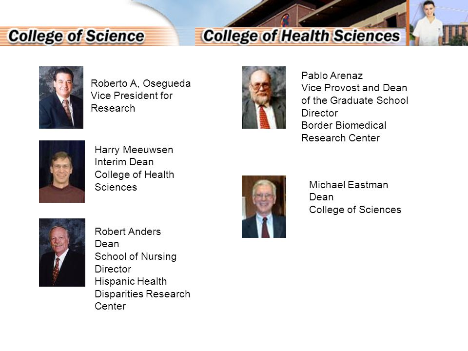 Roberto A, Osegueda Vice President for Research Harry Meeuwsen Interim Dean College of Health Sciences Robert Anders Dean School of Nursing Director Hispanic Health Disparities Research Center Pablo Arenaz Vice Provost and Dean of the Graduate School Director Border Biomedical Research Center Michael Eastman Dean College of Sciences