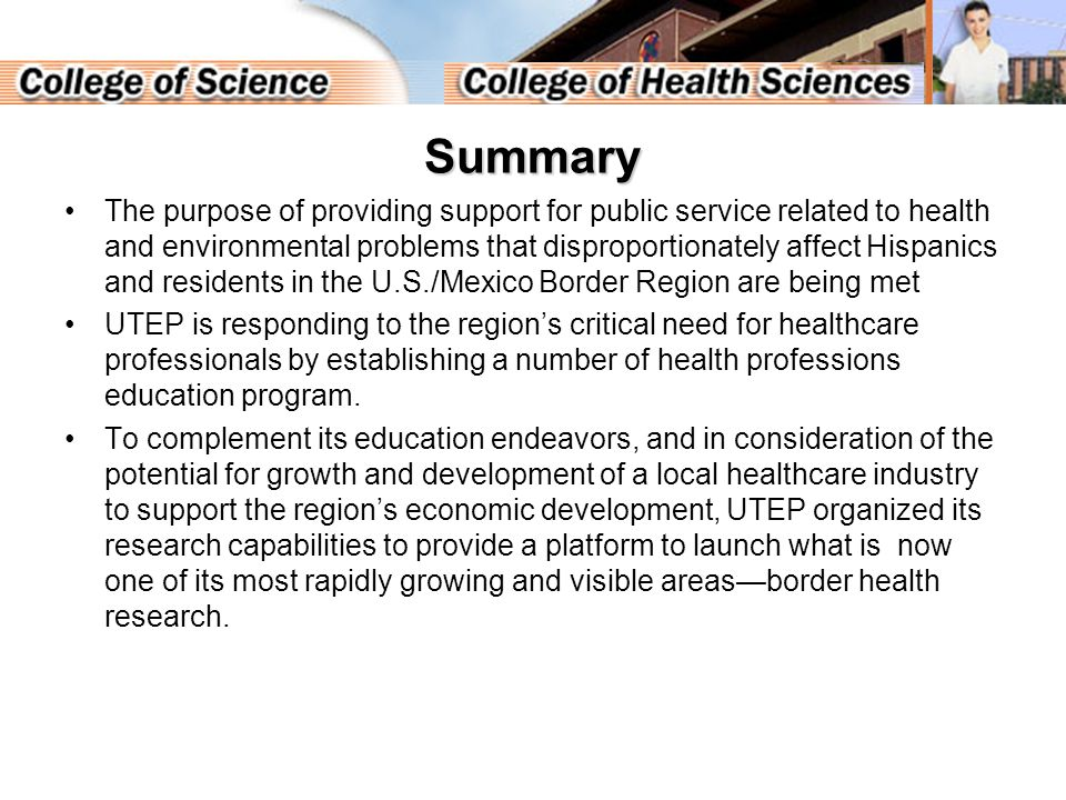 Summary The purpose of providing support for public service related to health and environmental problems that disproportionately affect Hispanics and residents in the U.S./Mexico Border Region are being met UTEP is responding to the region's critical need for healthcare professionals by establishing a number of health professions education program.