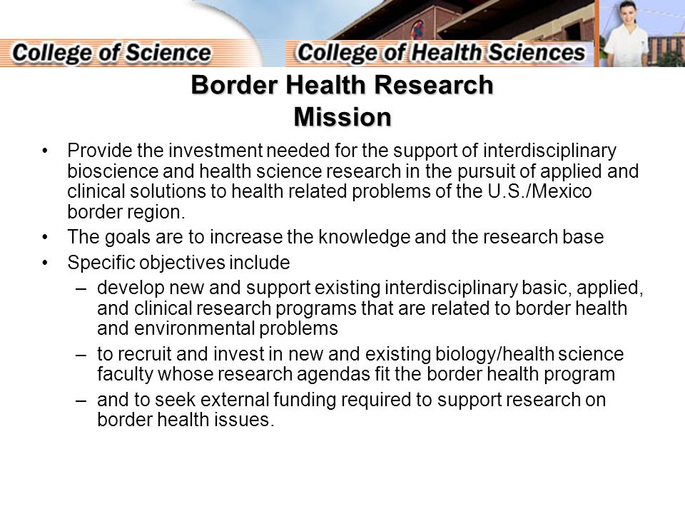 Border Health Research Mission Provide the investment needed for the support of interdisciplinary bioscience and health science research in the pursuit of applied and clinical solutions to health related problems of the U.S./Mexico border region.