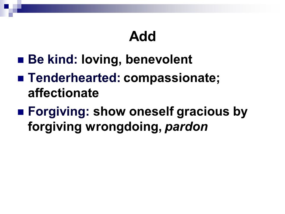 Add Be kind: loving, benevolent Tenderhearted: compassionate; affectionate Forgiving: show oneself gracious by forgiving wrongdoing, pardon