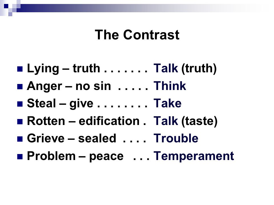 The Contrast Lying – truth.......Talk (truth) Anger – no sin.....Think Steal – give........Take Rotten – edification.