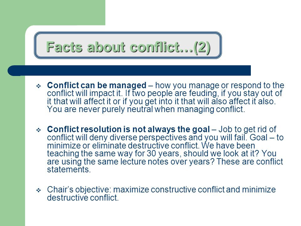 Facts about conflict…(1)  Confrontation with colleagues and time are the two greatest sources of stress based on a survey of 800 chairpersons  Conflict is inevitable – it is a natural outcome of human interaction.