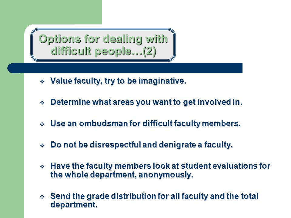 Options for dealing with difficult people…(1)  Some faculty are burned out or are troublesome.