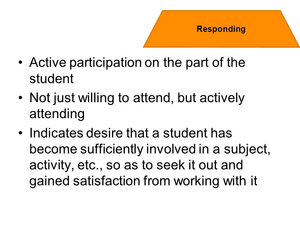 Active participation on the part of the student Not just willing to attend, but actively attending Indicates desire that a student has become sufficiently involved in a subject, activity, etc., so as to seek it out and gained satisfaction from working with it Responding