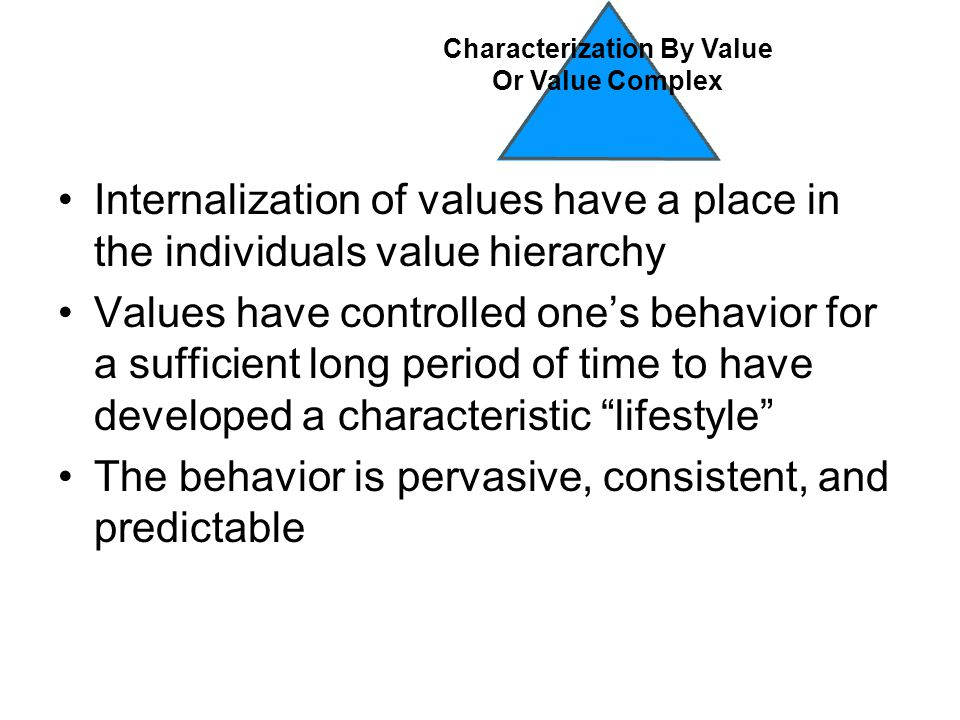 Internalization of values have a place in the individuals value hierarchy Values have controlled one's behavior for a sufficient long period of time to have developed a characteristic lifestyle The behavior is pervasive, consistent, and predictable Characterization By Value Or Value Complex
