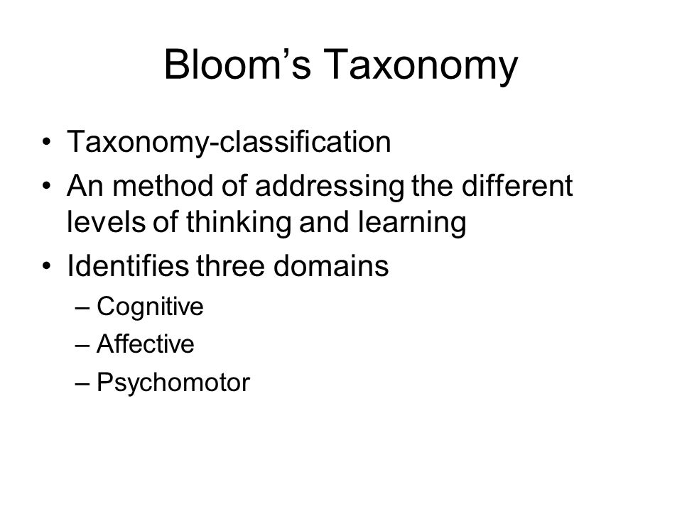 Taxonomy-classification An method of addressing the different levels of thinking and learning Identifies three domains –Cognitive –Affective –Psychomotor