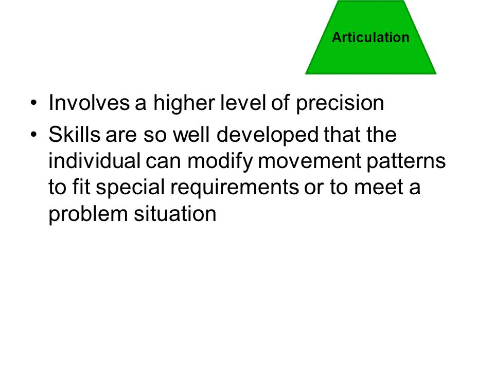 Involves a higher level of precision Skills are so well developed that the individual can modify movement patterns to fit special requirements or to m