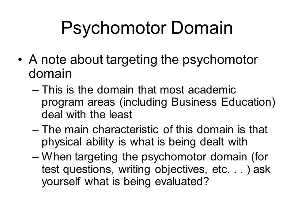 Psychomotor Domain A note about targeting the psychomotor domain –This is the domain that most academic program areas (including Business Education) d