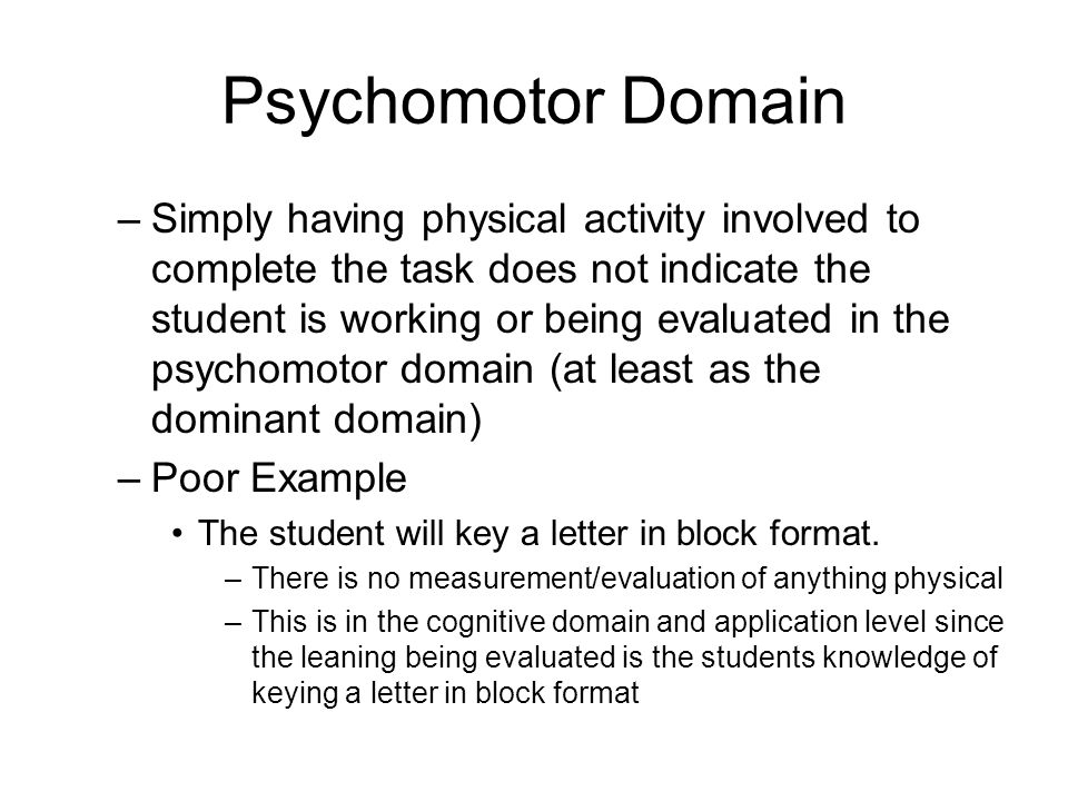 Psychomotor Domain –Simply having physical activity involved to complete the task does not indicate the student is working or being evaluated in the p