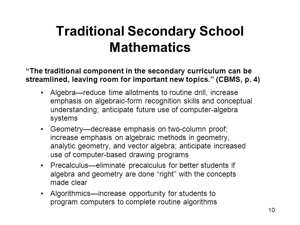 10 Traditional Secondary School Mathematics The traditional component in the secondary curriculum can be streamlined, leaving room for important new topics. (CBMS, p.
