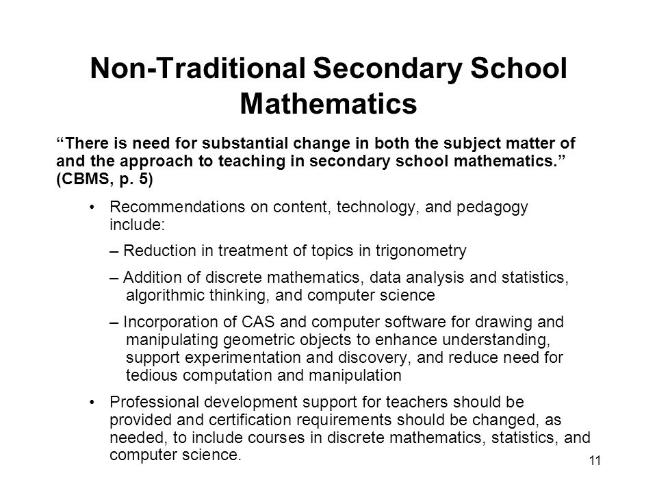 11 Non-Traditional Secondary School Mathematics There is need for substantial change in both the subject matter of and the approach to teaching in secondary school mathematics. (CBMS, p.