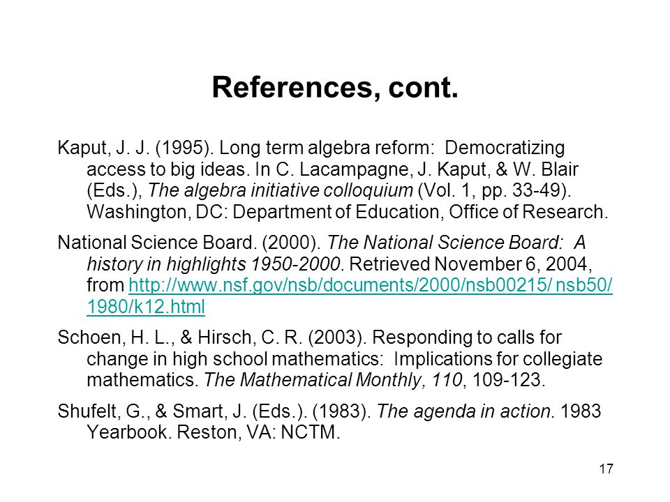 17 References, cont. Kaput, J. J. (1995). Long term algebra reform: Democratizing access to big ideas. In C. Lacampagne, J. Kaput, & W. Blair (Eds.),
