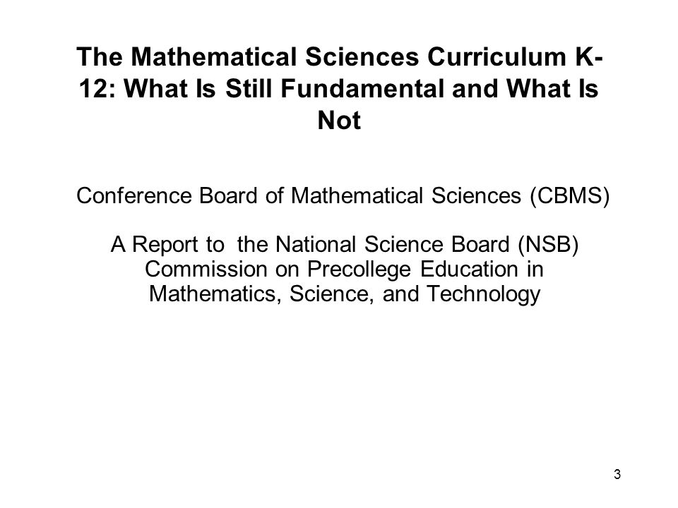 3 The Mathematical Sciences Curriculum K- 12: What Is Still Fundamental and What Is Not Conference Board of Mathematical Sciences (CBMS) A Report to the National Science Board (NSB) Commission on Precollege Education in Mathematics, Science, and Technology