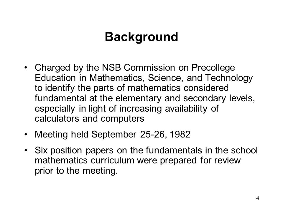 4 Background Charged by the NSB Commission on Precollege Education in Mathematics, Science, and Technology to identify the parts of mathematics considered fundamental at the elementary and secondary levels, especially in light of increasing availability of calculators and computers Meeting held September 25-26, 1982 Six position papers on the fundamentals in the school mathematics curriculum were prepared for review prior to the meeting.