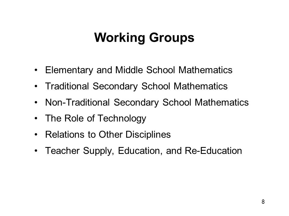 8 Working Groups Elementary and Middle School Mathematics Traditional Secondary School Mathematics Non-Traditional Secondary School Mathematics The Role of Technology Relations to Other Disciplines Teacher Supply, Education, and Re-Education