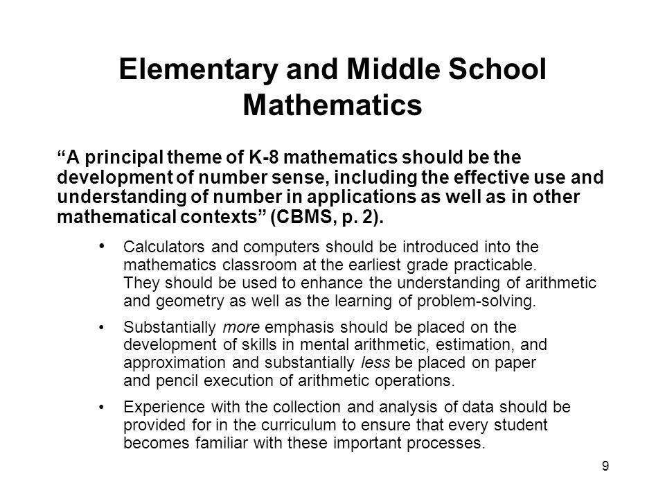 9 Elementary and Middle School Mathematics A principal theme of K-8 mathematics should be the development of number sense, including the effective use and understanding of number in applications as well as in other mathematical contexts (CBMS, p.